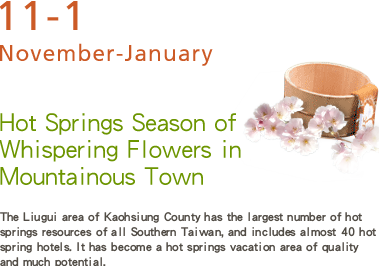 Hot Springs Season of Whispering Flowers in Mountainous Town -The Liugui area of Kaohsiung County has the largest number of hot springs resources of all Southern Taiwan, and includes almost 40 hot spring hotels. It has become a hot springs vacation area of quality and much potential.